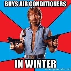 Chuck Norris  - buys air conditioners in winter