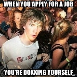-Sudden Clarity Clarence - when you apply for a job you're doxxing yourself