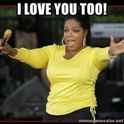 Overly-Excited Oprah!!!  - I love you too!