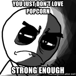 You, what have you done? (Draw) - You just don't love popcorn strong enough