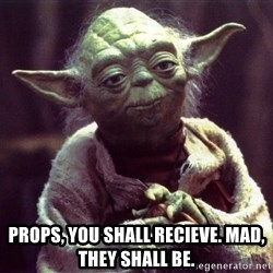 Yoda - props, you shall recieve. Mad, they shall be.