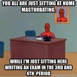 Spiderman Desk - YOU ALL ARE JUST SITTING AT HOME MASTURBATING, WHILE I'M JUST SITTING HERE WRITING AN EXAM IN THE 3rd AND 4th  PERIOD
