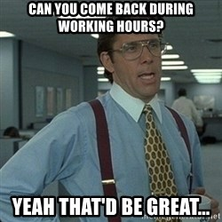 Yeah that'd be great... - Can you come back during working hours? Yeah that'd be great...