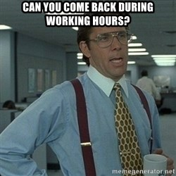 Yeah that'd be great... - Can you come back during working hours?