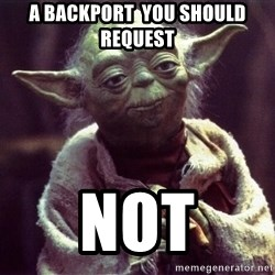 Yoda - a backport  you should  request NOT
