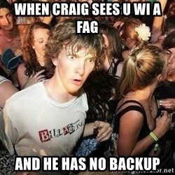 -Sudden Clarity Clarence - when craig sees u wi a fag and he has no backup
