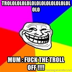 Trollface - trololololololololololololololo mum : fuck the troll off !!!!