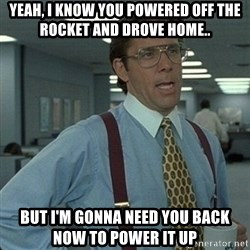 Yeah that'd be great... - Yeah, I know you powered off the rocket and drove home.. But I'm gonna need you back now to power it up