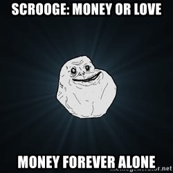 Forever Alone - Scrooge: money or love Money Forever alone