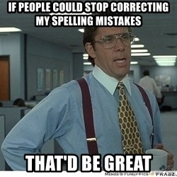 Yeah If You Could Just - If people could stop correcting my spelling mistakes That'd be great
