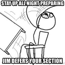 Flip table meme - Stay up all night preparing Jim defers your section