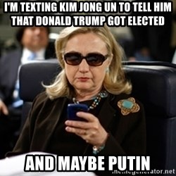 Hillary Clinton Texting - i'm texting kim jong un to tell him that donald trump got elected and maybe putin