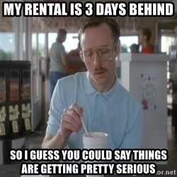 so i guess you could say things are getting pretty serious - my rental is 3 days behind so i guess you could say things are getting pretty serious
