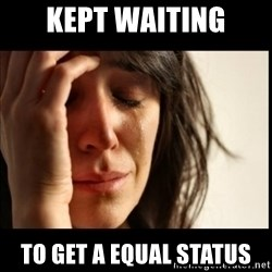 First World Problems - Kept waiting to get a equal status