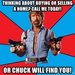 Chuck Norris  - Thinking about buying or selling a home? Call me today! Or Chuck will find you!