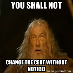 Gandalf You Shall Not Pass - You Shall Not Change the CERT without notice!