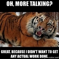 Sarcasm Tiger - Oh, more talking? Great. Because I didn't want to get any actual work done.