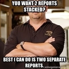 Pawn Stars Rick - You want 2 reports stacked? Best I can do is two separate reports.