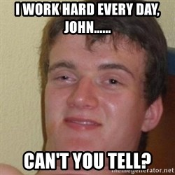 really high guy - I work hard every day, John...... Can't you tell?