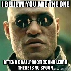 What if I told you / Matrix Morpheus - I believe you are the one Attend BBallpractice and learn there is no spoon