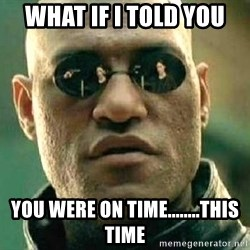 What if I told you / Matrix Morpheus - what if i told you you were on time........this time