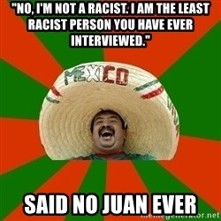 "Successful Mexican - ""No, I'm not a racist. I am the least racist person you have ever interviewed."" Said No Juan Ever"
