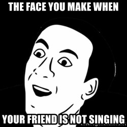 you don't say meme - the face you make when your friend is not singing