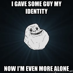Forever Alone - I gave some guy my identity now i'm even more alone