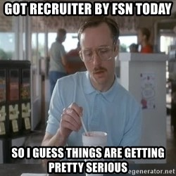 Things are getting pretty Serious (Napoleon Dynamite) - Got Recruiter by FSN Today So I guess things are getting pretty serious