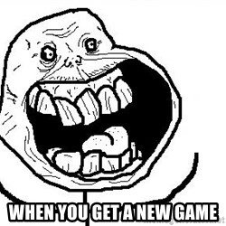 Happy Forever Alone - when you get a new game