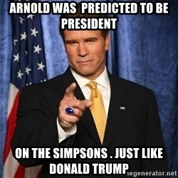 arnold schwarzenegger - Arnold was  predicted to be president   On the Simpsons . Just like Donald Trump
