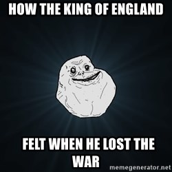 Forever Alone - how the king of England   felt when he lost the war