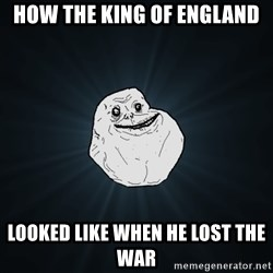 Forever Alone - how the king of England  looked like when he lost the war