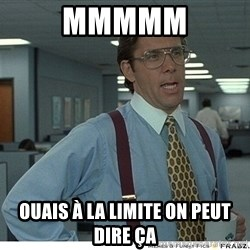 Yeah If You Could Just - mmmmm Ouais à la limite on peut dire ça