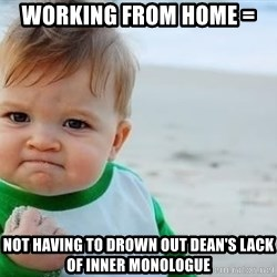 fist pump baby - Working from home =  not having to drown out Dean's lack of inner monologue