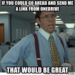 Yeah If You Could Just - If you could go ahead and send me a link from OneDrive that would be great