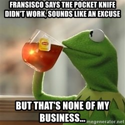 Kermit The Frog Drinking Tea - Fransisco says the pocket knife didn't work, sounds like an excuse But that's none of my business...