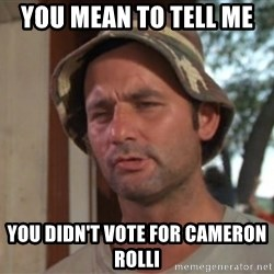 So I got that going on for me, which is nice - You mean to tell me  You didn't vote for Cameron Rolli