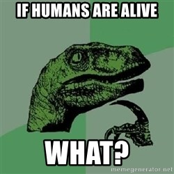 Philosoraptor - If humans are alive What?