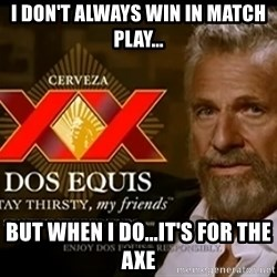 Dos Equis Man - I DON'T ALWAYS WIN IN MATCH PLAY... BUT WHEN I DO...IT'S FOR THE AXE