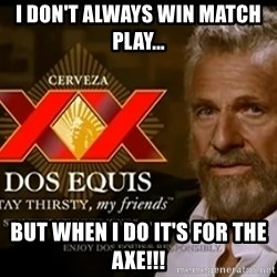 Dos Equis Man - I DON'T ALWAYS WIN MATCH PLAY... BUT WHEN I DO IT'S FOR THE AXE!!!
