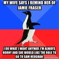 Socially Awkward to Awesome Penguin - My wife says I remind her of Jamie Fraser I do what I want anyway, I'm always horny and she would like the role to go to Sam Heughan.