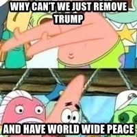 patrick star - Why can't we just remove trump And have world wide peace