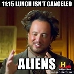 History guy - 11:15 lunch isn't canceled aliens