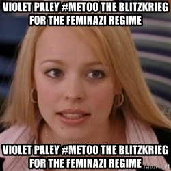 mean girls - Violet Paley #metoo the blitzkrieg for the feminazi regime Violet Paley #metoo the blitzkrieg for the feminazi regime