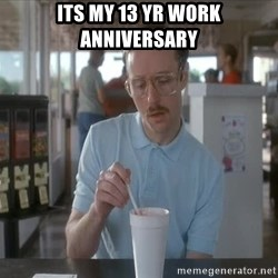 so i guess you could say things are getting pretty serious - its my 13 yr work anniversary