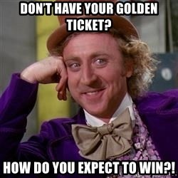 WillyWonka - Don't have your Golden Ticket? How do you expect to win?!