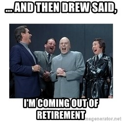 Dr. Evil Laughing - ... and then Drew said, I'm coming out of retirement
