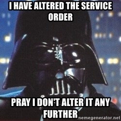 Darth Vader - I have altered the service order pray I don't alter it any further