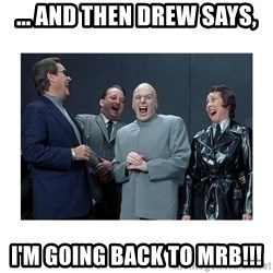 Dr. Evil Laughing - ... and then Drew says, I'm going back to MRB!!!